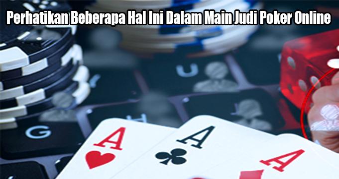 Perhatikan Beberapa Hal Ini Dalam Main Judi Poker Online