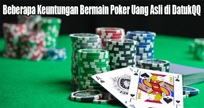 Beberapa Keuntungan Bermain Poker Uang Asli di DatukQQ